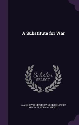 A Substitute for War - Bryce, James Bryce, and Fisher, Irving, and Mackaye, Percy
