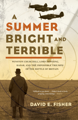 A Summer Bright and Terrible: Winston Churchill, Lord Dowding, Radar, and the Impossible Triumph of the Battle of Britain - Fisher, David E