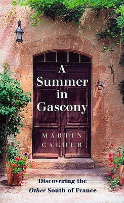 A Summer in Gascony: Discovering the Other South of France - Calder, Martin