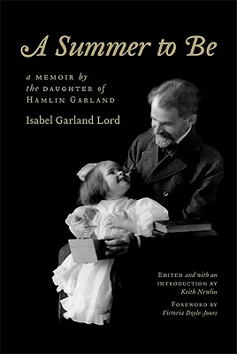 A Summer to Be: A Memoir by the Daughter of Hamlin Garland - Lord, Isabel Garland, and Newlin, Keith (Introduction by), and Doyle-Jones, Victoria (Foreword by)