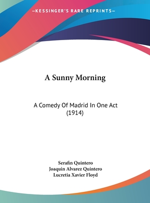 A Sunny Morning: A Comedy of Madrid in One Act (1914) - Quintero, Serafin, and Quintero, Joaquin Alvarez, and Floyd, Lucretia Xavier (Translated by)