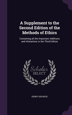 A Supplement to the Second Edition of the Methods of Ethics: Containing All the Important Additions and Alterations in the Third Edition - Sidgwick, Henry