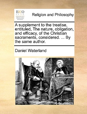 A Supplement to the Treatise, Entituled, the Nature, Obligation, and Efficacy, of the Christian Sacraments, Considered. ... by the Same Author. - Waterland, Daniel, Reverend