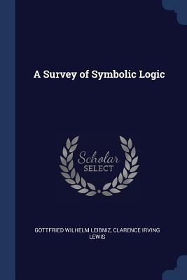 A Survey of Symbolic Logic - Leibniz, Gottfried Wilhelm, and Lewis, Clarence Irving