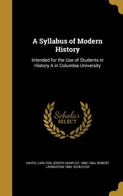 A Syllabus of Modern History: Intended for the Use of Students in History a in Columbia University - Hayes, Carlton Joseph Huntley 1882-1964 (Creator), and Schuyler, Robert Livingston 1883-