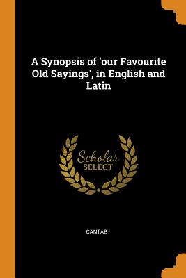 A Synopsis of 'our Favourite Old Sayings', in English and Latin - Cantab