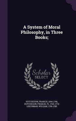 A System of Moral Philosophy, in Three Books; - Hutcheson, Francis, and Leechman, William