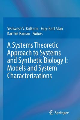 A Systems Theoretic Approach to Systems and Synthetic Biology I: Models and System Characterizations - Kulkarni, Vishwesh V (Editor), and Stan, Guy-Bart (Editor), and Raman, Karthik (Editor)