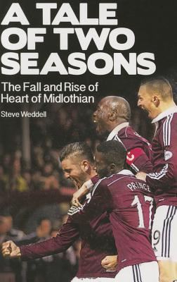 A Tale of Two Seasons: The Fall and Rise of Heart of Midlothian - Weddell, Steve