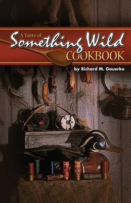 A Taste of Something Wild Cookbook - Gauerke, Richard M