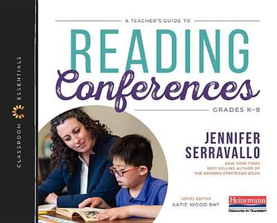 A Teacher's Guide to Reading Conferences: The Classroom Essentials Series - Serravallo, Jennifer, and Ray, Katie Wood (Editor)
