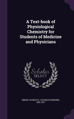 A Text-Book of Physiological Chemistry for Students of Medicine and Physicians - Simon, Charles E 1866-1927