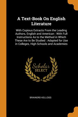 A Text-Book on English Literature: With Copious Extracts from the Leading Authors, English and American: With Full Instructions as to the Method in Which These Are to Be Studied: Adapted for Use in Colleges, High Schools and Academies - Kellogg, Brainerd