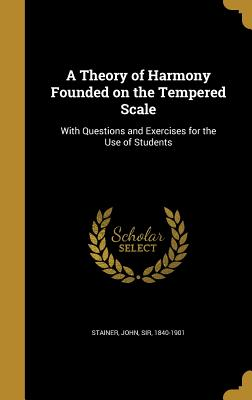 A Theory of Harmony Founded on the Tempered Scale: With Questions and Exercises for the Use of Students - Stainer, John Sir (Creator)