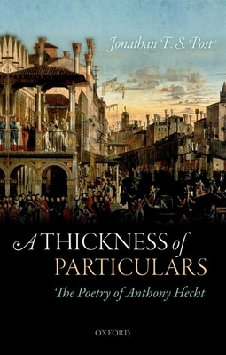 A Thickness of Particulars: The Poetry of Anthony Hecht - Post, Jonathan F. S.