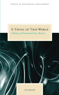 A Thing of This World: A History of Continental Anti-Realism - Braver, Lee