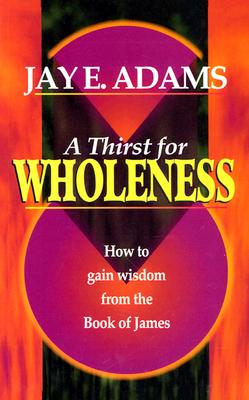 A Thirst for Wholeness: How to Gain Wisdom from the Book of James - Adams, Jay E