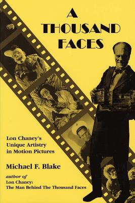 A Thousand Faces: Lon Chaney's Unique Artistry in Motion Pictures - Blake, Michael F