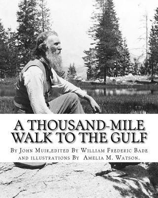 A thousand-mile walk to the Gulf, By John Muir, edited By William Frederic Bade: (January 22, 1871 ? March 4, 1936), and illustrated By Miss Amelia M.(Montague) Watson (1856-1934) - Bade, William Frederic, and Watson, Amelia M, and Muir, John