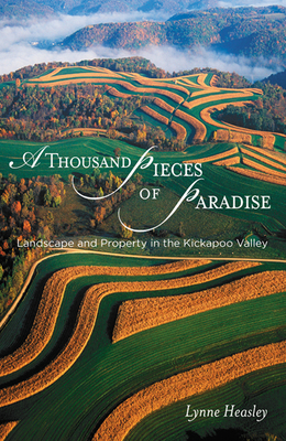 A Thousand Pieces of Paradise: Landscape and Property in the Kickapoo Valley - Heasley, Lynne