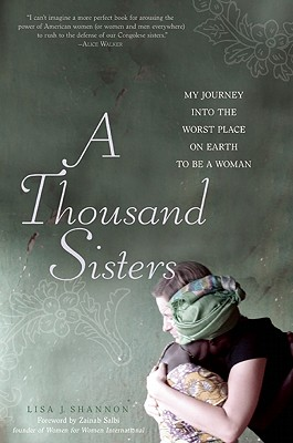 A Thousand Sisters: My Journey into the Worst Place on Earth to be a Woman - Shannon, Lisa J., and Salbi, Zainab (Foreword by)