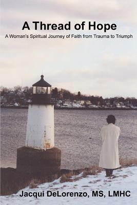 A Thread of Hope: A Woman's Spiritual Journey of Faith from Trauma to Triumph - Delorenzo, Jacqui