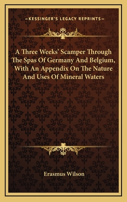 A Three Weeks' Scamper Through the Spas of Germany and Belgium, with an Appendix on the Nature and Uses of Mineral Waters - Wilson, Erasmus