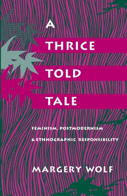 A Thrice-Told Tale: Feminism, Postmodernism, and Ethnographic Responsibility - Wolf, Margery