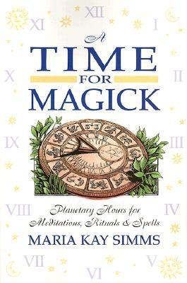 A Time for Magick: Planetary Hours for Meditations, Rituals & Spells - Simms, Maria Kay