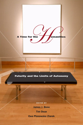 A Time for the Humanities: Futurity and the Limits of Autonomy - Bono, James J (Editor), and Dean, Tim, and Ziarek, Ewa Plonowska