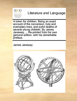 A Token for Children. Being an Exact Account of the Conversion, Holy and Exemplary Lives, and Joyful Deaths of Several Young Children. by James Janeway, ... Re-Printed from His Own Genuine Edition, with His Remarkable Preface. - Janeway, James