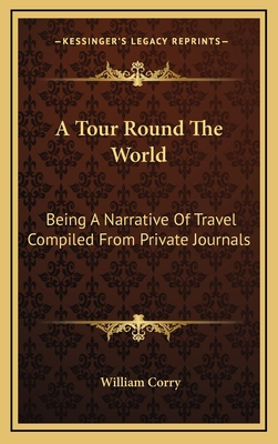 A Tour Round the World: Being a Narrative of Travel Compiled from Private Journals - Corry, William