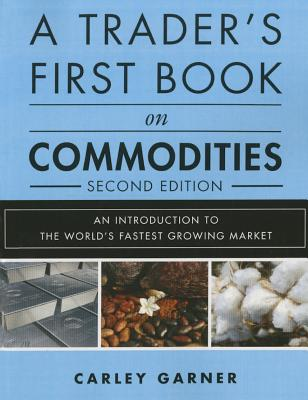 A Trader's First Book on Commodities: An Introduction to the World's Fastest Growing Market - Garner, Carley