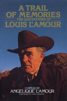A Trail of Memories: The Quotations of Louis l'Amour - L'Amour, Angelique, and L'Amour, Louis (Foreword by)