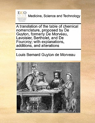 A Translation of the Table of Chemical Nomenclature, Proposed by de Guyton, Formerly de Morveau, Lavoisier, Bertholet, and de Fourcroy; With Explanations, Additions, and Alterations - Guyton De Morveau, Louis Bernard, bar