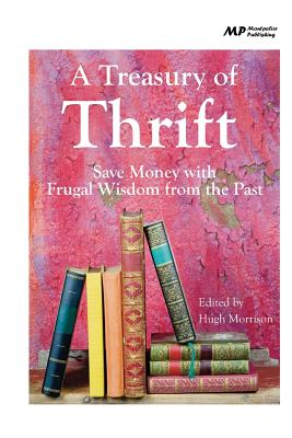 A Treasury of Thrift: Save Money with Frugal Wisdom from the Past - Morrison, Hugh