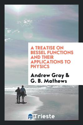 A Treatise on Bessel Functions and Their Applications to Physics - Gray, Andrew, and Mathews, G B