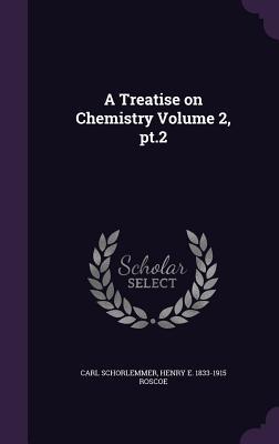 A Treatise on Chemistry Volume 2, PT.2 - Schorlemmer, Carl, and Roscoe, Henry E 1833-1915
