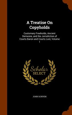 A Treatise on Copyholds: Customary Freeholds, Ancient Demesne, and the Jurisdiction of Courts Baron and Courts Leet, Volume 1 - Scriven, John