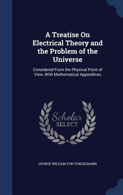 A Treatise on Electrical Theory and the Problem of the Universe: Considered from the Physical Point of View, with Mathematical Appendices - Von Tunzelmann, George William