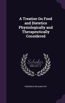 A Treatise on Food and Dietetics Physiologically and Therapeutically Considered - Pavy, Frederick William