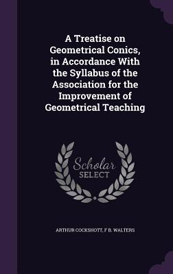 A Treatise on Geometrical Conics, in Accordance with the Syllabus of the Association for the Improvement of Geometrical Teaching - Cockshott, Arthur, and Walters, F B