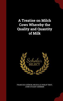 A Treatise on Milch Cows Whereby the Quality and Quantity of Milk - Guenon, Francois, and Trist, Nicholas Philip, and Skinner, John Stuart