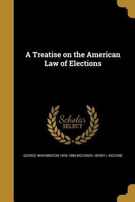 A Treatise on the American Law of Elections - McCrary, George Washington 1835-1890, and McCune, Henry L