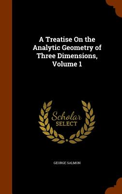 A Treatise on the Analytic Geometry of Three Dimensions, Volume 1 - Salmon, George