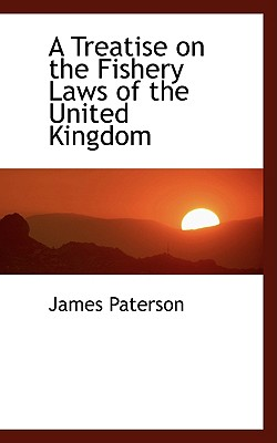 A Treatise on the Fishery Laws of the United Kingdom - Paterson, James