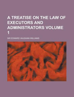 A Treatise on the Law of Executors and Administrators Volume 1 - Williams, Edward Vaughan, Sir