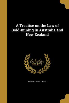 A Treatise on the Law of Gold-Mining in Australia and New Zealand - Armstrong, Henry J