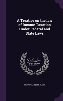 A Treatise on the Law of Income Taxation Under Federal and State Laws - Black, Henry Campbell