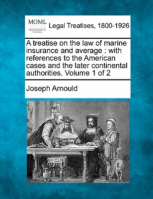 A Treatise on the Law of Marine Insurance and Average: With References to the American Cases and the Later Continental Authorities. Volume 1 of 2 - Arnould, Joseph, Sir